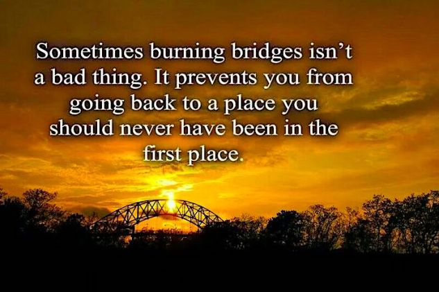 sometimes burning bridges